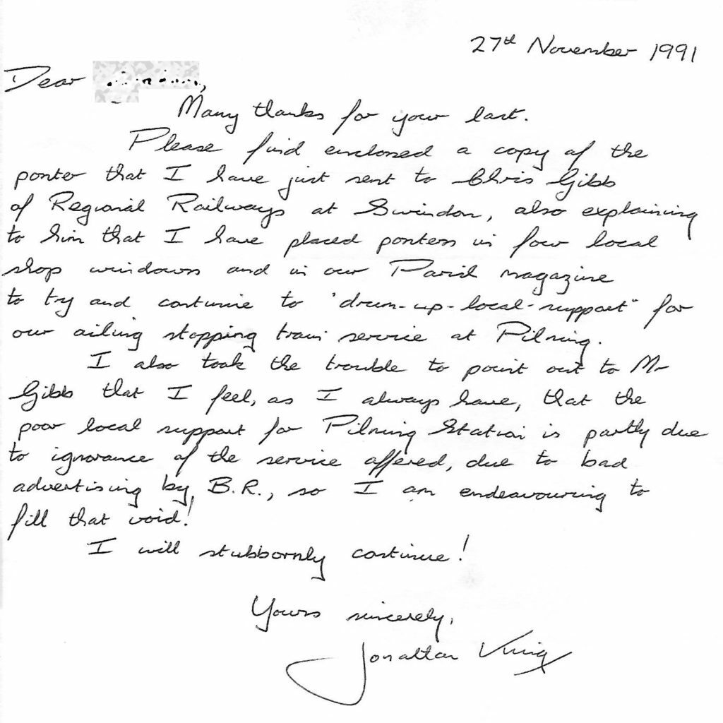 Letter from Jonathan King, dated 27th November 1991. Transcript follows:  Dear (redacted). Many thanks for your last. Please find enclosed a copy of the poster that I have just sent to Chris Gibb of Regional Railways at Swindon, also explaining to him that I have placed posters in four local shop windows and in our Parish magazine to try and continue to drum up local support for our ailing stopping train service at Pilning. I also took the trouble to point out to Mr Gibb that I feel, as I always have, that the poor local support for Pilning Station is partly due to ignorance of the service offered, due to bad advertising by B.R., so I am endeavouring to fill that void! I will stubbornly continue! Yours sincerely, Jonathan King.