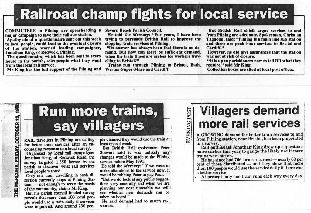 "Three articles from local newspapers. Transcripts follow. Article 1 from The Mercury (publication date unspecified). ""Railroad champ fights for local service"". Commuters in Pilning are spearheading a major campaign to save their railway station. Apathy about a questionnaire sent out this week to local people, could lead to the eventual closure of the station, warned leading campaigner, Jonathan King, of Redwick, Pilning. The questionnaire, which has been sent to every house in the parish, asks people what they want from the local rail service. Mr King has the full support of the Pilning and Severn Beach Parish Council. He told the Mercury: ""For years, I have been trying to persuade British Rail to improve the stopping-train services at Pilning. Its answer has always been that there is no demand. But how can there be sufficient demand, when the train times are useless for workers travelling to Bristol?"" Trains run through Pilning to Bristol, Bath, Weston-Super-Mare and Cardiff. But British Rail chiefs argue services to and from Pilning are adequate. Spokesman, Christian Tagholm, said: ""Pilning is a main line sub station and there are peak hour services to Bristol and Cardiff."" However, he did give assurances that the station was not at risk of closure. ""It is up to parishioners now to tell BR what they require,"" said Mr King. Collection boxes are sited at local post offices.  Article 2 from The Mercury, dated Friday October 12th 1990. ""Run more trains, say villagers"". Rail travellers in Pilning are calling for better train services after an encouraging response to a local survey. Organised by local rail campaigner Jonathan King, of Redwick Road, the survey targeted 1,350 homes in the parish to discover what rail services local people wanted. Only one train travelling in each direction stops at Pilning Station -- not enough to service the needs of the community, claims Mr King. But his parish council funded survey reveals that more than 100 local people would use a train daily if services were improved. And around 230 people claimed they would use the train at least once a week. But British Rail spokesman Peter Stewart said it was unlikely any changes would be made to the Pilning service before May 1991. He told the Mercury: ""If we were to make alterations to the service now, it would be robbing Peter to pay Paul. But we do look at any public suggestions very carefully and when we are planning our next timetable we will see whether new demands can be taken on board."" He said demand had to match resources.  Article 3 from the Evening Post (publication date unspecified). ""Villagers demand more rail services"". A growing demand for better train services to and from Pilning station, near Bristol, has been pinpointed in a survey. Rail enthusiast Jonathan King drew up a questionnaire earlier this year to gauge the likely use if more trains were put on. He has since had 766 forms returned -- nearly 60 per cent of those distributed -- and they show that more than 100 people would use the service daily if there was a better service. At present only one train runs each way every day."
