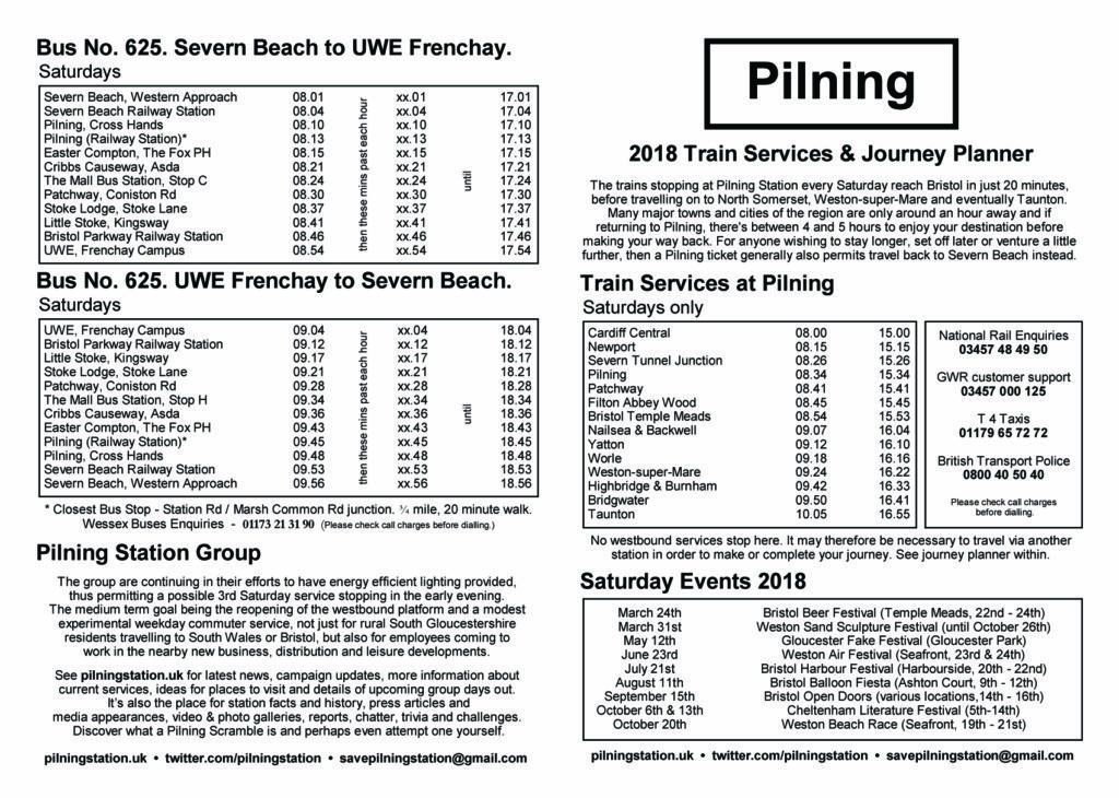 "Pilning Station leaflet, ""Pilning 2018 Train Services & Journey Planner"". This alt text contains information from the timetable in operation in May 2019, which is not present on the image. A summary of the information follows. Please note this leaflet contains tabular information and is summarised here. For further information please contact savepilningstation@gmail.com.  ""2018 Train Services & Journey Planner"". The trains stopping at Pilning Station every Saturday reach Bristol in just 20 minutes, before travelling on to North Somerset, Weston-Super-Mare and eventually Taunton. Many major towns and cities of the region are only an hour away and if returning Pilning, there's between 4 and 5 hours to enjoy your destination before making your way back. For anyone wishing to stay longer, set off later or venture a little further, then a Pilning ticket generally also permits travel back to Severn Beach instead. Train services at Pilning, Saturdays only (summarisation). The morning train departs Cardiff Central at 08:00 and Newport at 08:15. Pilning is reached at 08:34. The train continues to Filton Abbey Wood at 08:45 and Bristol Temple Meads at 08:54. The train continues on to Taunton, arriving 10:05. The afternoon train departs Cardiff Central at 15:00 and Newport at 15:15. Pilning is reached at 15:34. The train continues to Filton Abbey Wood at 15:45 and Bristol Temple Meads at 15:53. The train continues on to Taunton, arriving 16:55. Bus number 625 Severn Beach to UWE Frenchay (summary). Hours of operation: 08:00 to 17:00 inclusive. Buses depart Severn Beach Govier Way on the hour and Severn Beach Station and 6 minutes past. Buses reach Pilning, Station Road at 14 minutes past the hour. The bus continues to Cribbs Causeway, at 27 minutes past, Bristol Parkway station at 49 minutes past, then terminating at UWE Frenchay campus at 55 minutes past. Bus number 625 UWE Frenchay to Severn Beach (summary). Hours of operation: 09:00 to 18:00 inclusive. Buses depart UWE Frenchay on the hour and Bristol Parkway station (Bus Stop B) at 10 minutes past the hour. Buses reach Pilning, Station Road at 44 minutes past. The bus continues to Severn Beach Station arriving at 52 minutes past, then terminating at Severn Beach Govier Way at 57 minutes past."