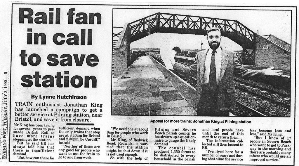 "Letter in Evening Post dated Tuesday July 3rd 1990. Transcript follows: ""Rail fan in call to save station"" by Lynne Hutchinson. Train enthusiast Jonathan King has launched a campaign to get a better service at Pilning station, near Bristol, and save it from closure. Mr King has been trying for several years to persuade British Rail to have more trains stopping at the station. But he said BR has always told him that there is insufficient demand. ""But how can there be sufficient demand when the only trains that stop are at 8.40am for Bristol and 2.30pm for Cardiff,"" he said. ""Neither of those are any good for people who want to use the train to go to and from work. We need one at about 8am for people who work in Bristol."" Mr King, of Redwick Road, Redwick, is worried that the station might be shut down if it is not used enough. So with the help of Pilning and Severn Beach parish council he has drawn up a questionnaire to gauge the likely demand. The council has produced 1,350 forms to be distributed to every household in the parish and local people have until the end of this month to return them. The information collected will then be sent to BR. ""I've lived here for a number of years and during that time the service has become less and less,"" said Mr King. ""But I know of 17 people in Severn Beach who want to get to Parkway in the morning and there are probably many others who would use an improved service."""