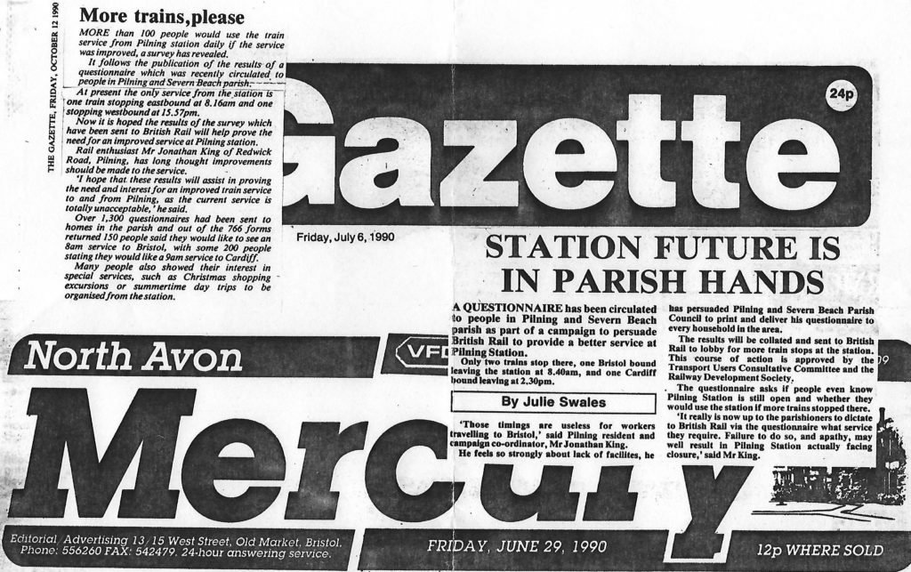 "Two articles from local newspapers. Transcripts follow. Article 1 from The Gazette dated Friday October 12th 1990. ""More trains, please"". More than 100 people would use the train service from Pilning station daily if the service was improved, a survey has revealed. It follows the publication of the results of a questionnaire which was recently circulated to people in Pilning and Severn Beach parish. At present the only service from the station is one train stopping eastbound at 8.16am and one stopping westbound at 15.57pm. Now it is hoped the results of the survey which have been sent to British Rail will help prove the need for an improved service at Pilning station. Rail enthusiast Mr Jonathan King of Redwick Road, Pilning, has long thought improvements should be made to the service. ""I hope that these results will assist in proving the need and interest for an improved train service to and from Pilning, as the current service is totally unacceptable,"" he said. Over 1,300 questionnaires had been sent to homes in the parish and out of the 766 forms returned 150 people said they would like to see an 8am service to Bristol, with some 200 people stating they would like a 9am service to Cardiff. Many people also showed their interest in special services, such as Christmas shopping excursions or summertime day trips to be organised from the station.  Article 2 from the North Avon Mercury dated Friday June 29th 1990. ""Station future is in Parish hands"" by Julie Swales. A questionnaire has been circulated to people in Pilning and Severn Beach parish as part of a campaign to persuade British Rail to provide a better service at Pilning Station. Only two trains stop there, one Bristol bound leaving the station at 8.40am, and one Cardiff bound leaving at 2.30pm. ""Those timings are useless for workers travelling to Bristol"", said Pilning resident and campaign co-ordinator, Mr Jonathan King. He feels so strongly about lack of facilities, he has persuaded Pilning and Severn Beach Parish Council to print and deliver his questionnaire to every household in the area. The results will be collated and sent to British Rail to lobby for more train stops at the station. This course of action is approved by the Transport Users Consultative Committee and the Railway Development Society. The questionnaire asks if people even know Pilning Station is still open and whether they would use the station if more trains stopped there. ""It really is now up to the parishioners to dictate to British Rail via the questionnaire what service they require. Failure to do so, and apathy, may well result in Pilning Station actually facing closure,"" said Mr King."